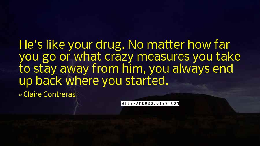 Claire Contreras quotes: He's like your drug. No matter how far you go or what crazy measures you take to stay away from him, you always end up back where you started.
