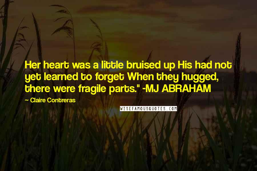 "Claire Contreras quotes: Her heart was a little bruised up His had not yet learned to forget When they hugged, there were fragile parts."" -MJ ABRAHAM"