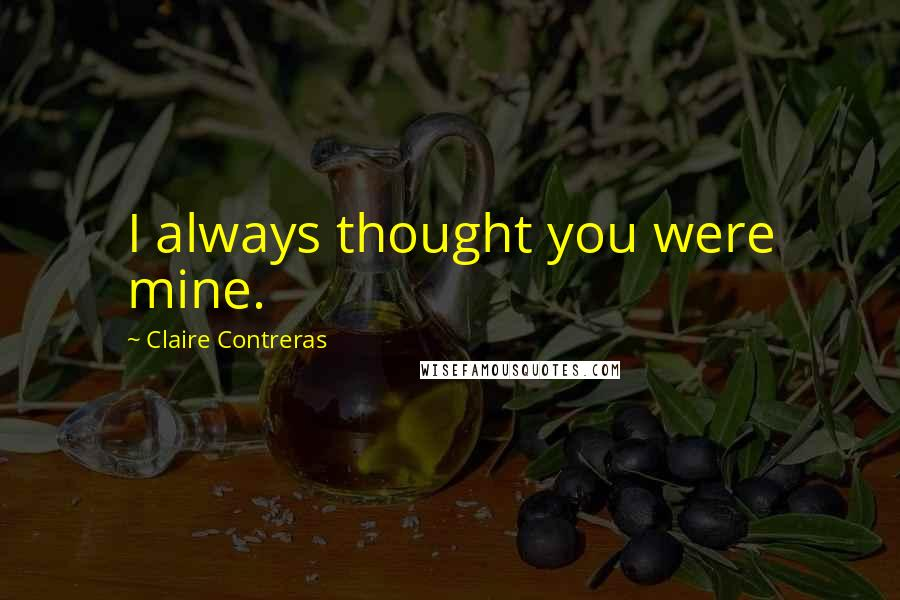Claire Contreras quotes: I always thought you were mine.