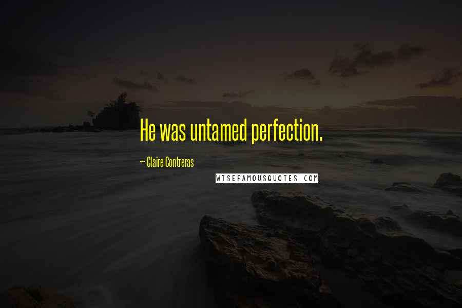 Claire Contreras quotes: He was untamed perfection.