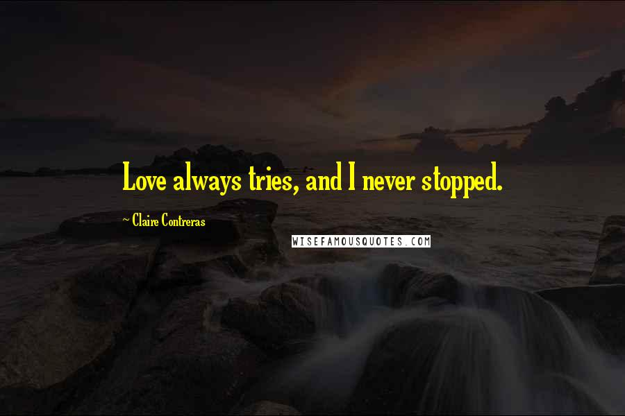 Claire Contreras quotes: Love always tries, and I never stopped.