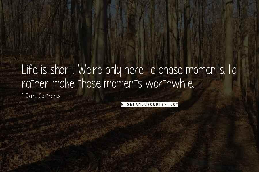 Claire Contreras quotes: Life is short. We're only here to chase moments. I'd rather make those moments worthwhile.