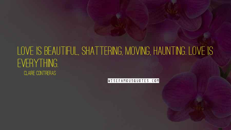 Claire Contreras quotes: Love is beautiful, shattering, moving, haunting. Love is everything.