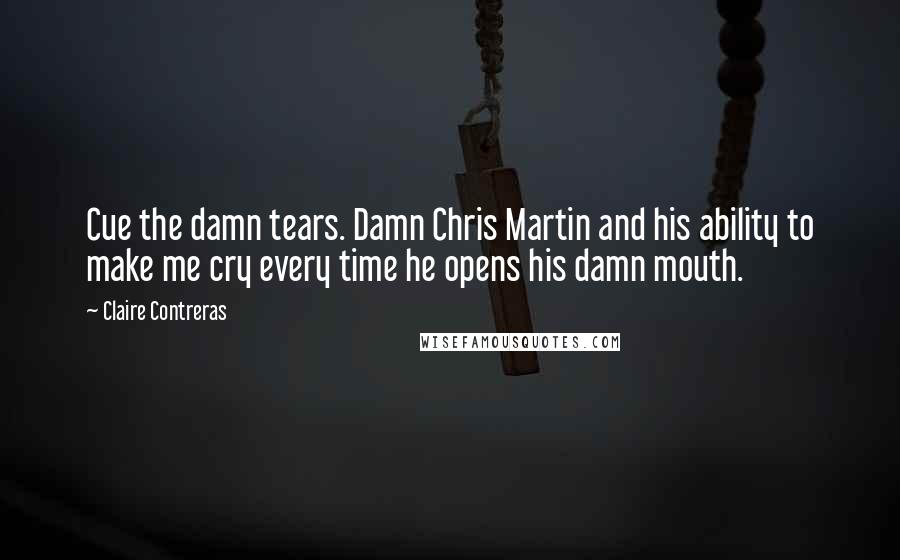 Claire Contreras quotes: Cue the damn tears. Damn Chris Martin and his ability to make me cry every time he opens his damn mouth.