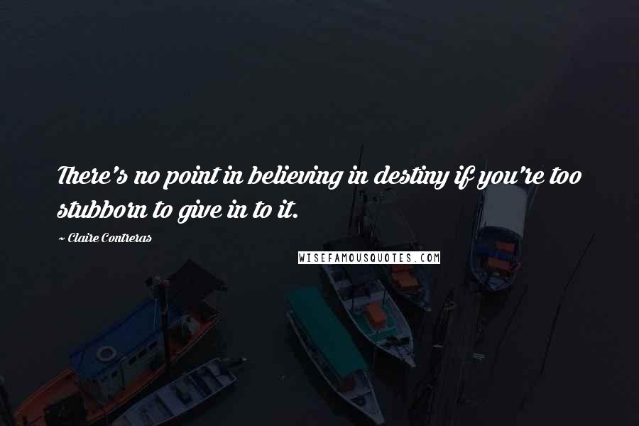 Claire Contreras quotes: There's no point in believing in destiny if you're too stubborn to give in to it.