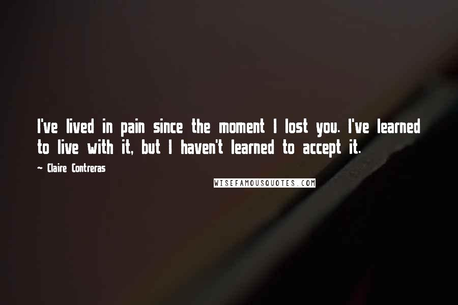 Claire Contreras quotes: I've lived in pain since the moment I lost you. I've learned to live with it, but I haven't learned to accept it.