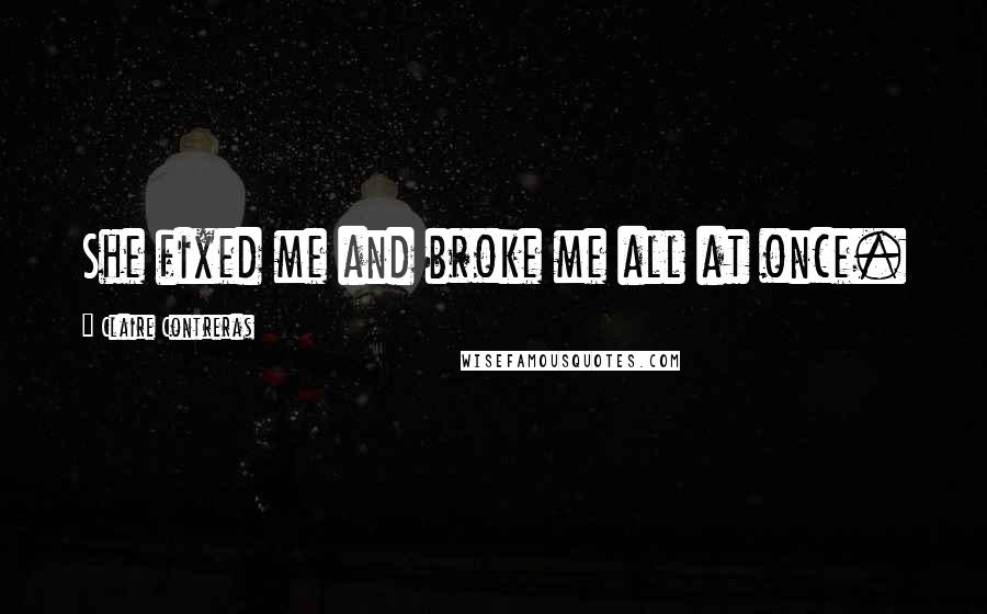 Claire Contreras quotes: She fixed me and broke me all at once.