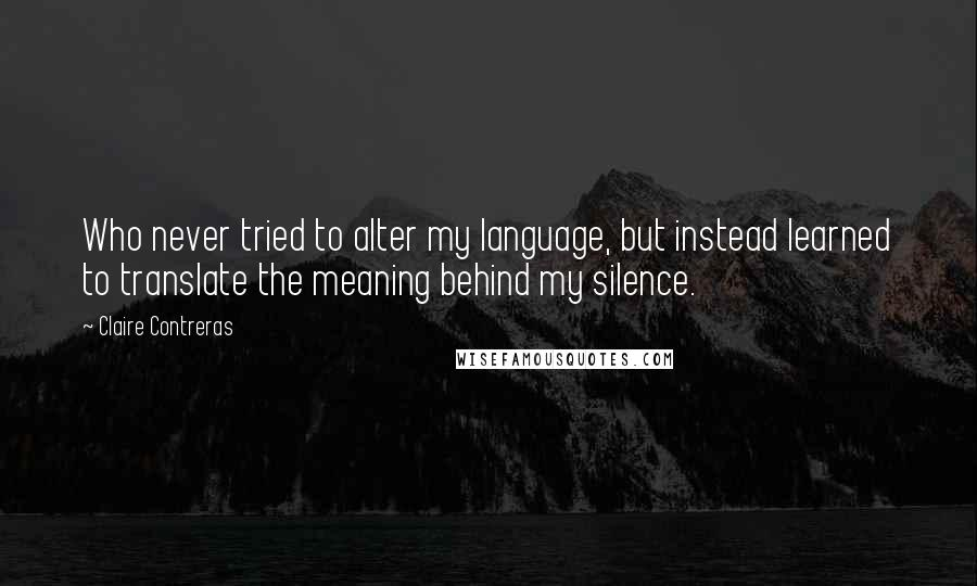Claire Contreras quotes: Who never tried to alter my language, but instead learned to translate the meaning behind my silence.