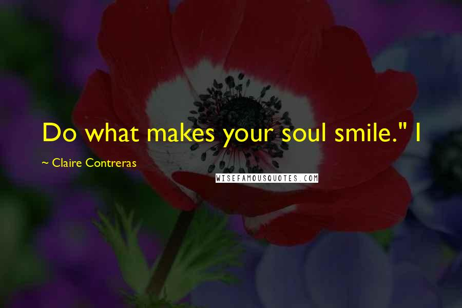 "Claire Contreras quotes: Do what makes your soul smile."" I"