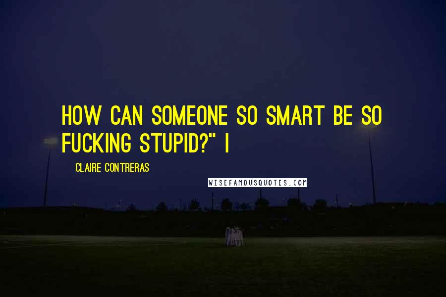 "Claire Contreras quotes: How can someone so smart be so fucking stupid?"" I"