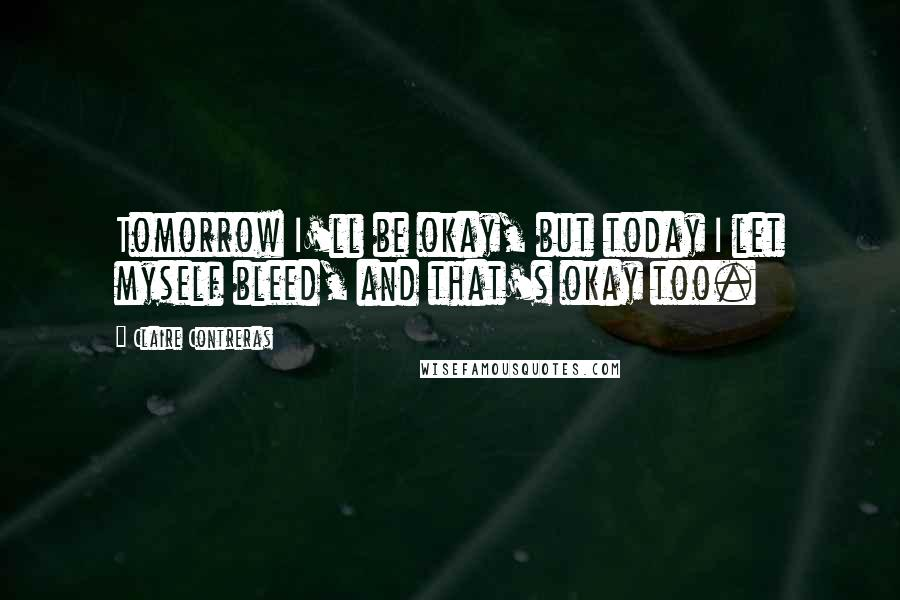Claire Contreras quotes: Tomorrow I'll be okay, but today I let myself bleed, and that's okay too.