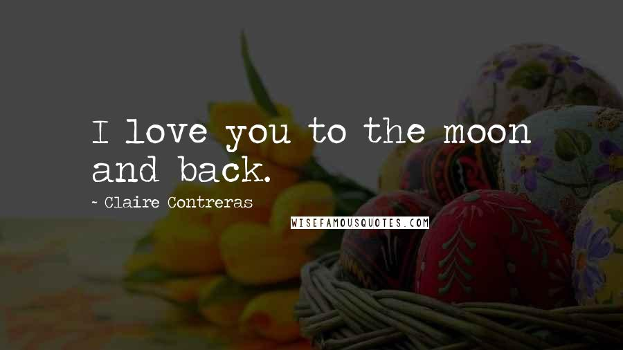 Claire Contreras quotes: I love you to the moon and back.