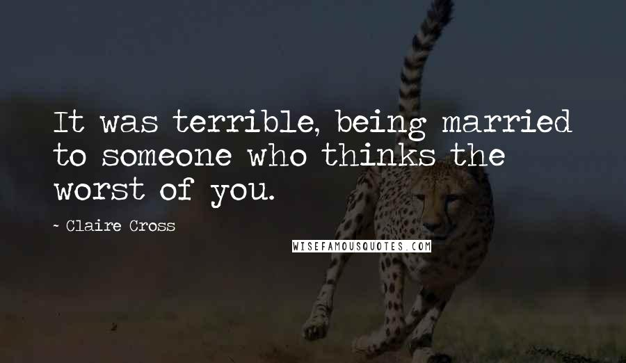 Claire Cross quotes: It was terrible, being married to someone who thinks the worst of you.