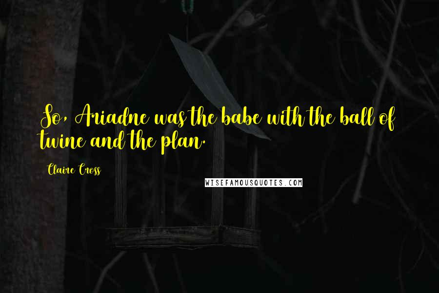 Claire Cross quotes: So, Ariadne was the babe with the ball of twine and the plan.