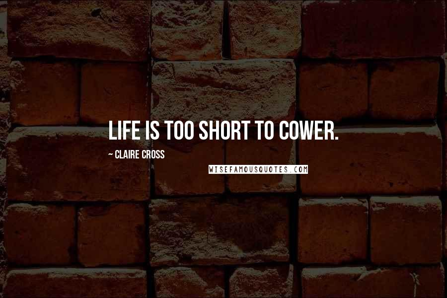 Claire Cross quotes: Life is too short to cower.