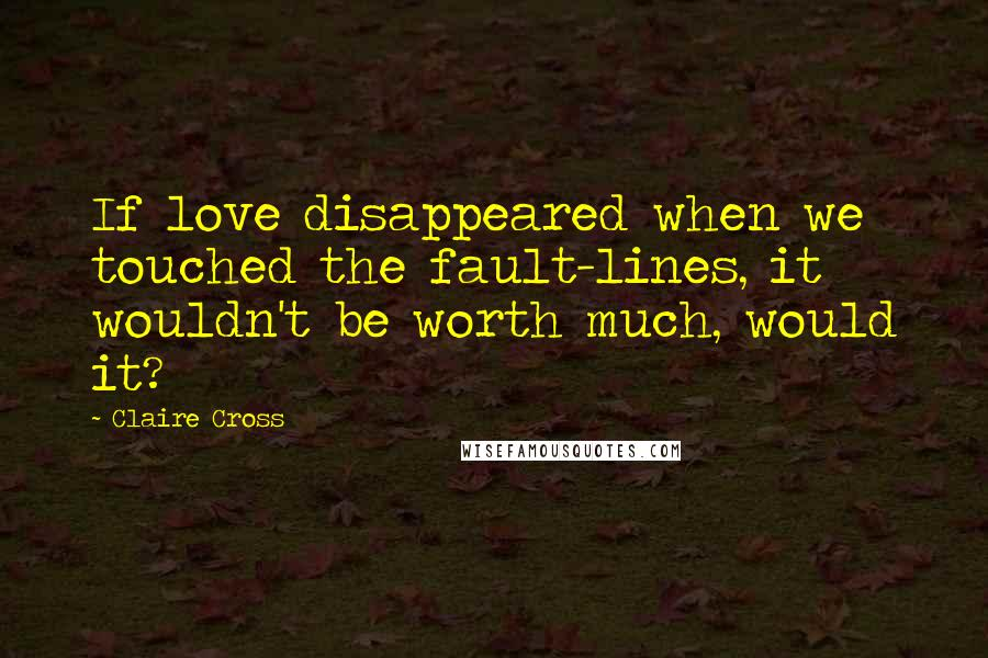Claire Cross quotes: If love disappeared when we touched the fault-lines, it wouldn't be worth much, would it?