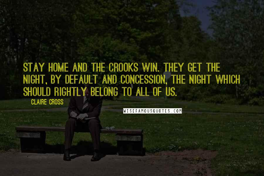 Claire Cross quotes: Stay home and the crooks win. They get the night, by default and concession, the night which should rightly belong to all of us.