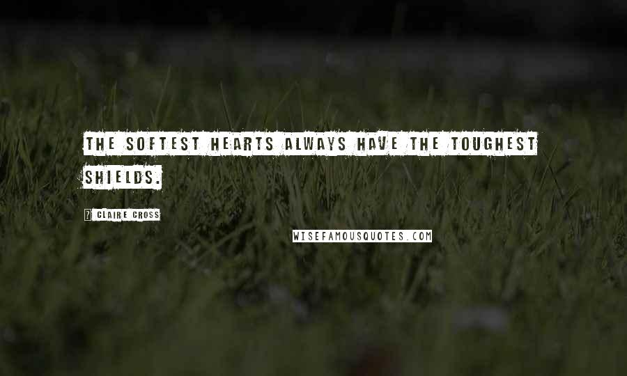 Claire Cross quotes: The softest hearts always have the toughest shields.
