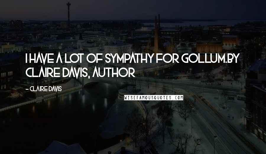 Claire Davis quotes: I have a lot of sympathy for Gollum.By Claire Davis, author
