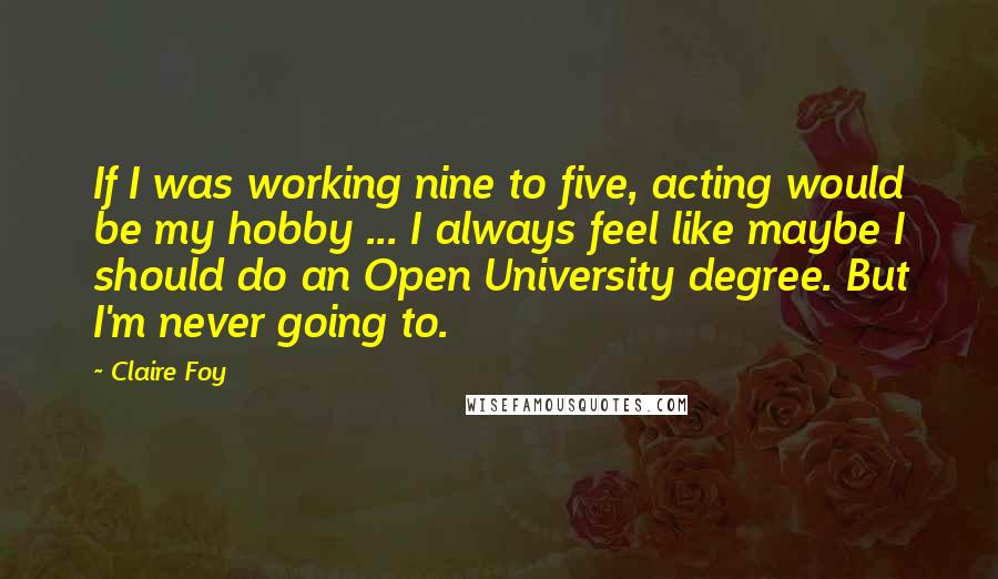Claire Foy quotes: If I was working nine to five, acting would be my hobby ... I always feel like maybe I should do an Open University degree. But I'm never going to.