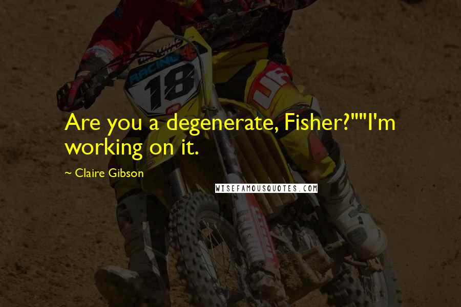 """Claire Gibson quotes: Are you a degenerate, Fisher?""""""""I'm working on it."""