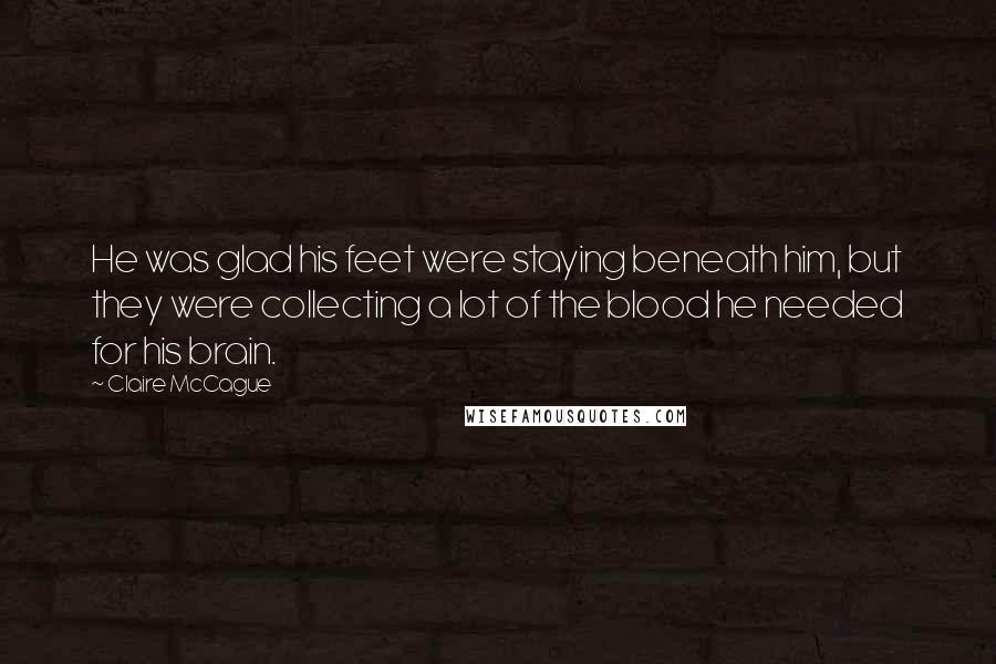 Claire McCague quotes: He was glad his feet were staying beneath him, but they were collecting a lot of the blood he needed for his brain.