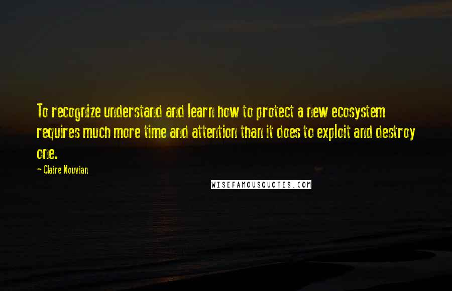 Claire Nouvian quotes: To recognize understand and learn how to protect a new ecosystem requires much more time and attention than it does to exploit and destroy one.