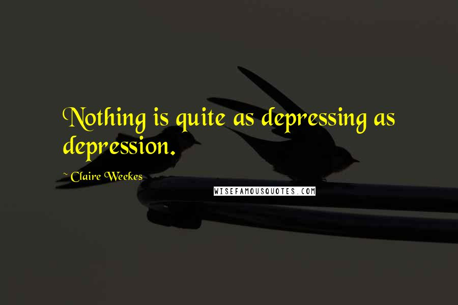 Claire Weekes quotes: Nothing is quite as depressing as depression.