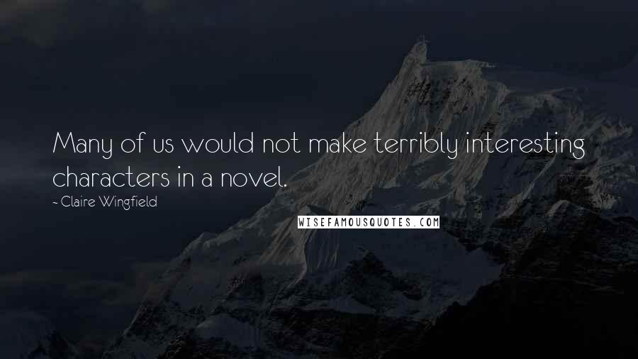 Claire Wingfield quotes: Many of us would not make terribly interesting characters in a novel.