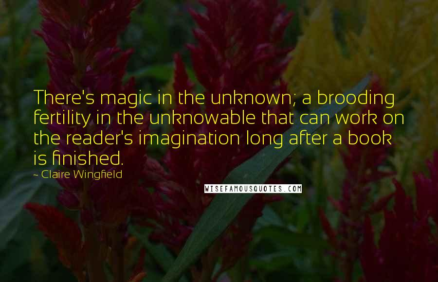 Claire Wingfield quotes: There's magic in the unknown; a brooding fertility in the unknowable that can work on the reader's imagination long after a book is finished.