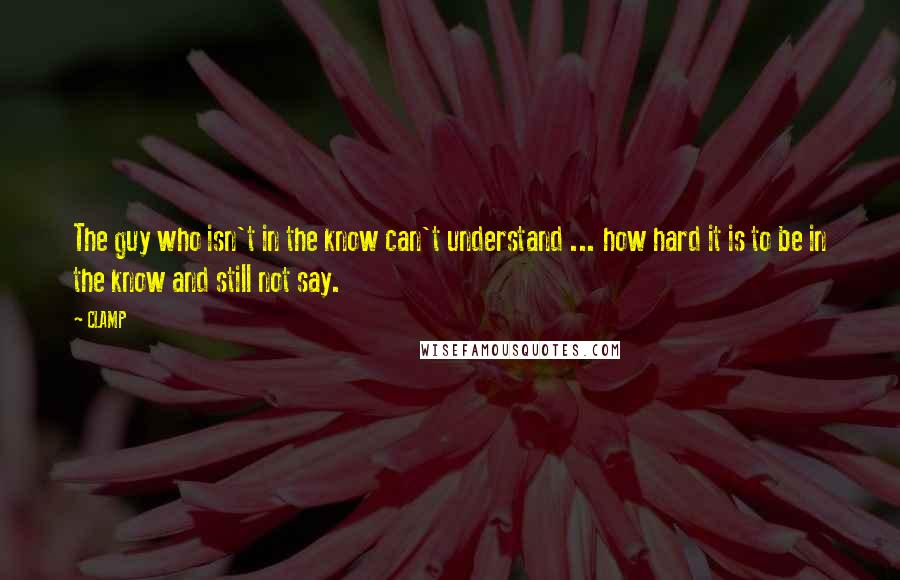 CLAMP quotes: The guy who isn't in the know can't understand ... how hard it is to be in the know and still not say.