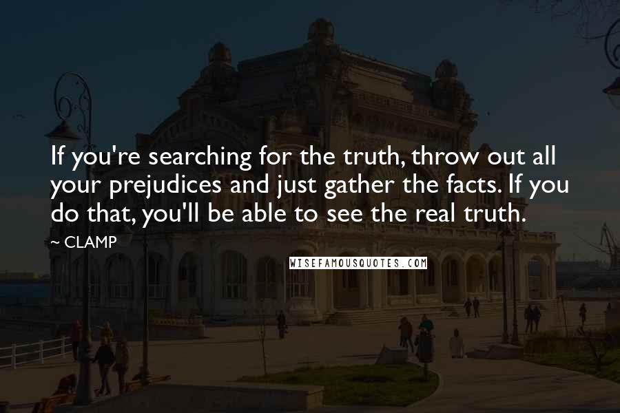 CLAMP quotes: If you're searching for the truth, throw out all your prejudices and just gather the facts. If you do that, you'll be able to see the real truth.