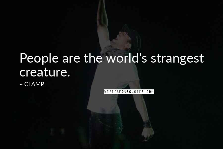 CLAMP quotes: People are the world's strangest creature.