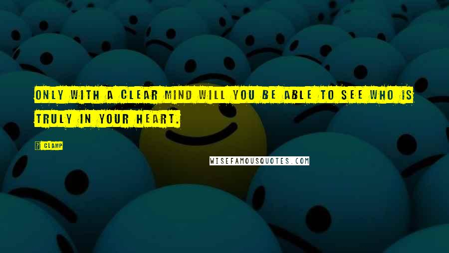 CLAMP quotes: Only with a clear mind will you be able to see who is truly in your heart.