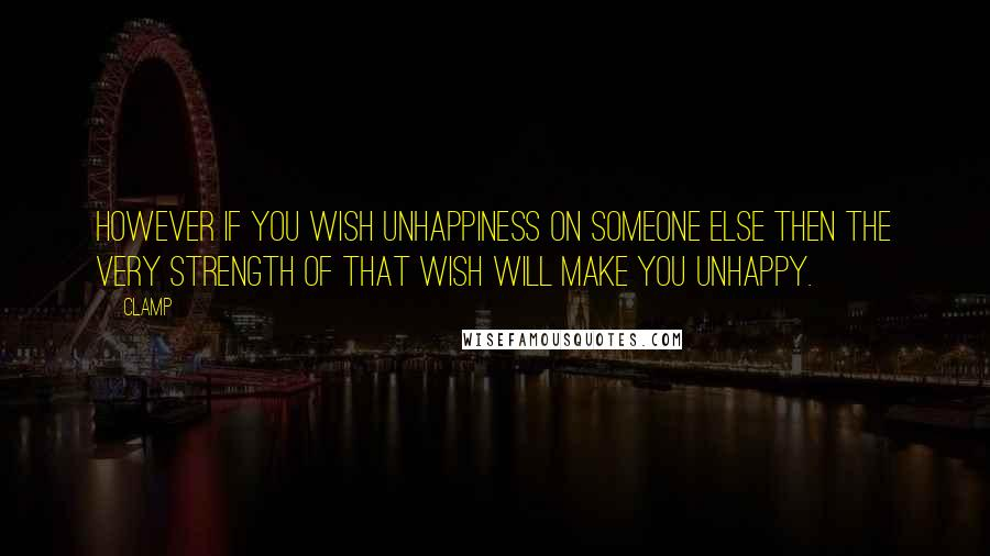 CLAMP quotes: However if you wish unhappiness on someone else then the very strength of that wish will make you unhappy.