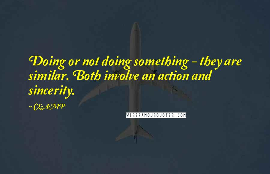 CLAMP quotes: Doing or not doing something - they are similar. Both involve an action and sincerity.