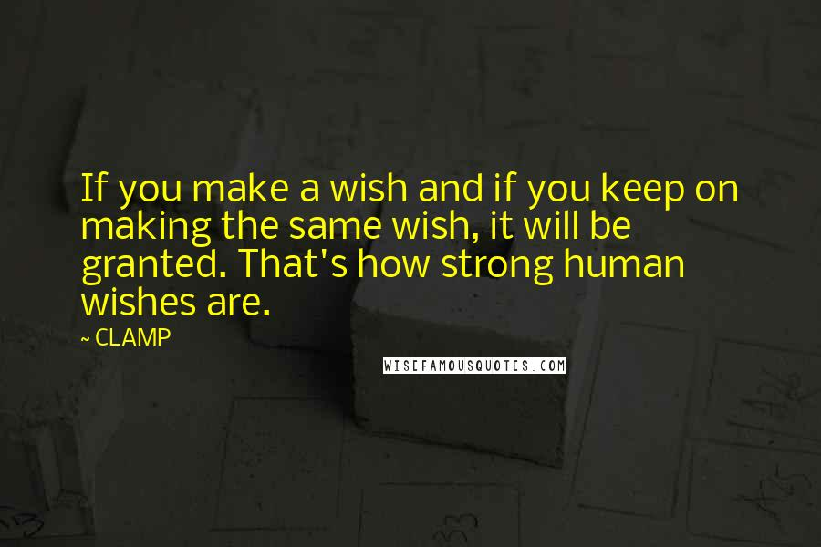 CLAMP quotes: If you make a wish and if you keep on making the same wish, it will be granted. That's how strong human wishes are.