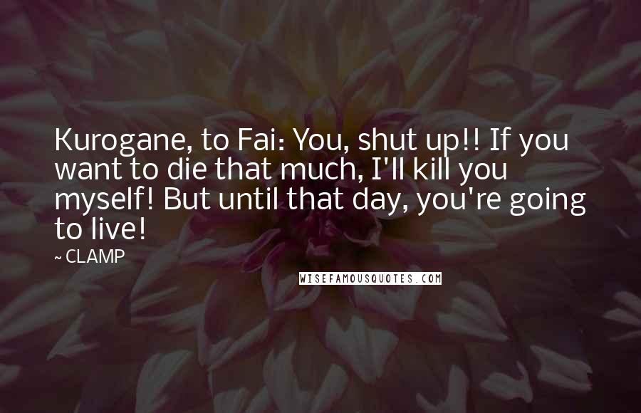 CLAMP quotes: Kurogane, to Fai: You, shut up!! If you want to die that much, I'll kill you myself! But until that day, you're going to live!