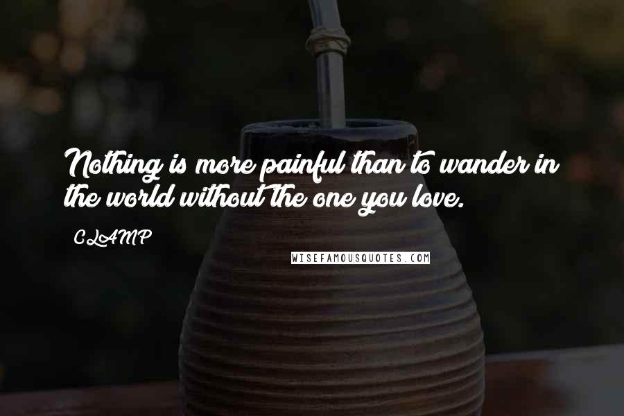CLAMP quotes: Nothing is more painful than to wander in the world without the one you love.
