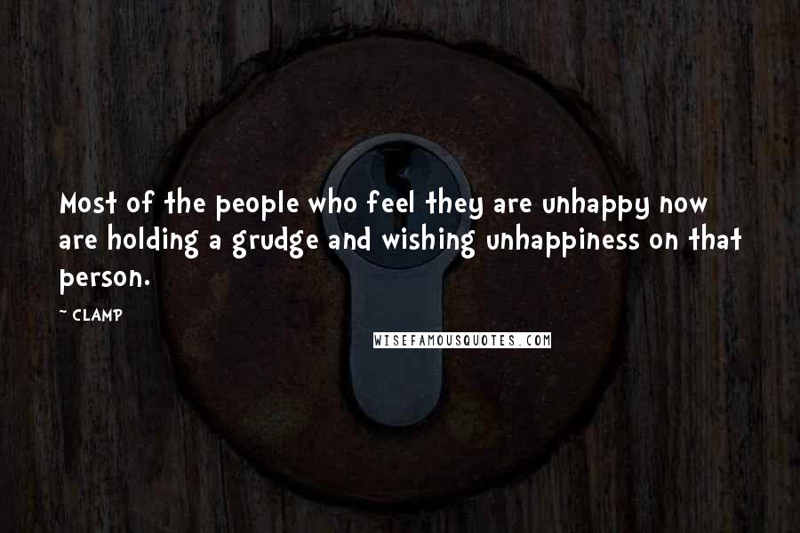 CLAMP quotes: Most of the people who feel they are unhappy now are holding a grudge and wishing unhappiness on that person.