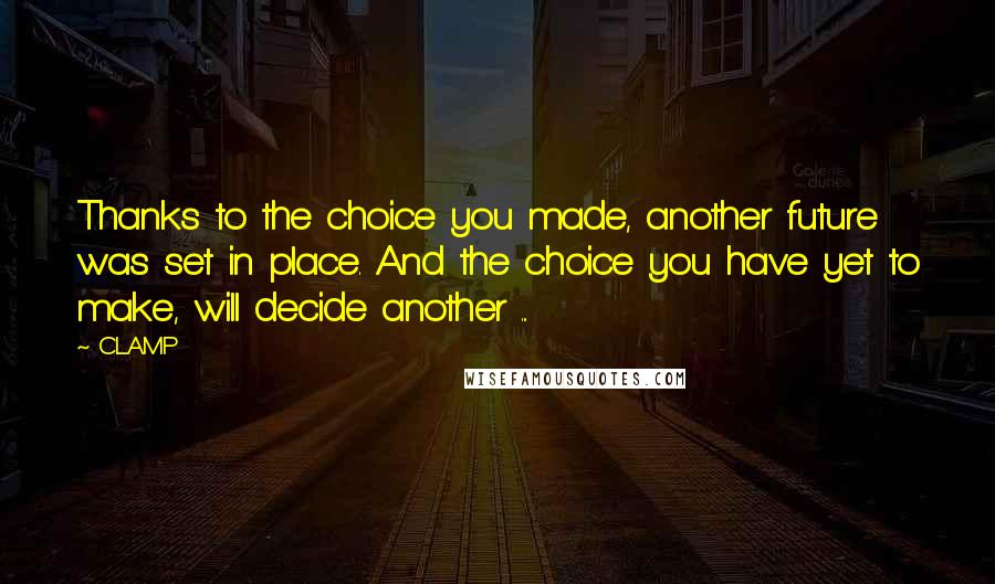 CLAMP quotes: Thanks to the choice you made, another future was set in place. And the choice you have yet to make, will decide another ...