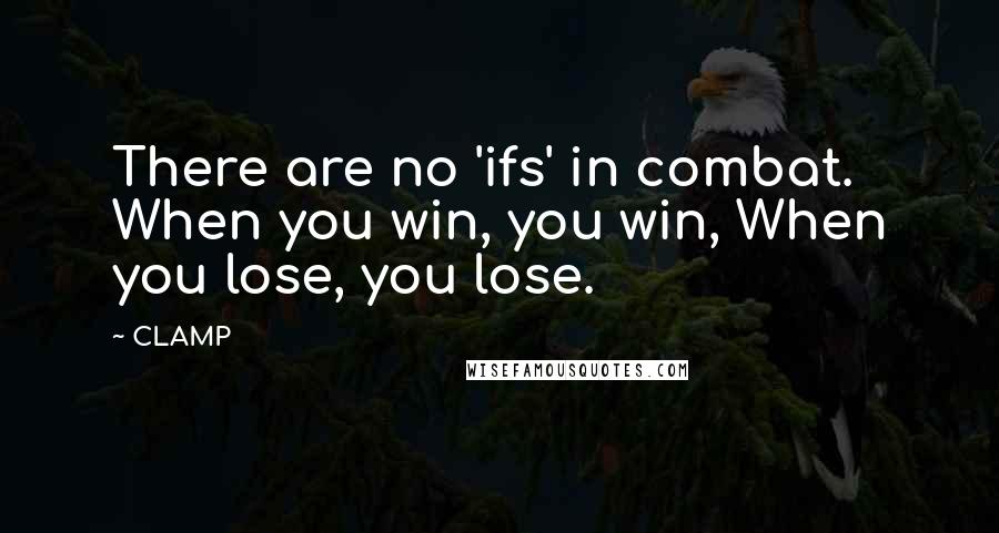 CLAMP quotes: There are no 'ifs' in combat. When you win, you win, When you lose, you lose.