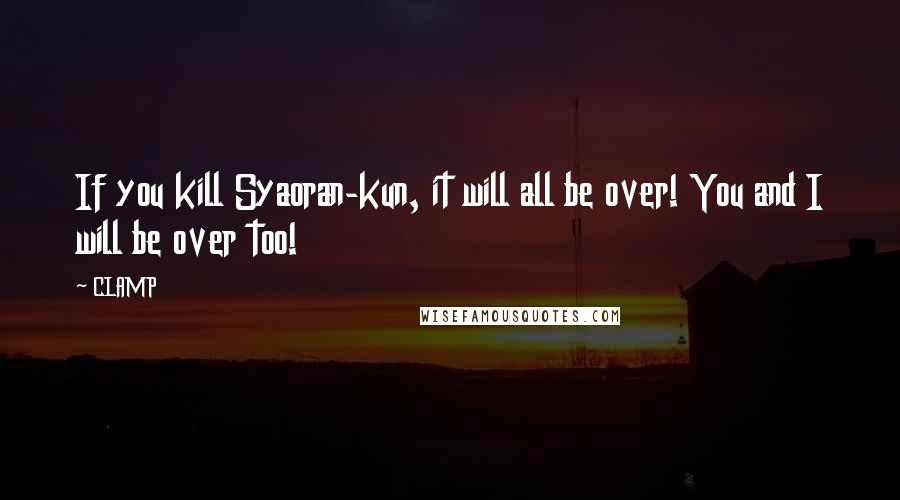 CLAMP quotes: If you kill Syaoran-kun, it will all be over! You and I will be over too!