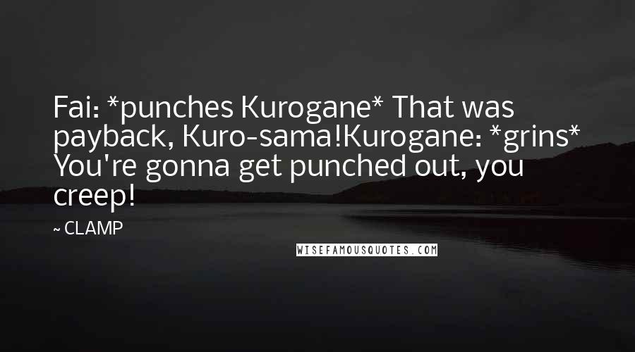 CLAMP quotes: Fai: *punches Kurogane* That was payback, Kuro-sama!Kurogane: *grins* You're gonna get punched out, you creep!