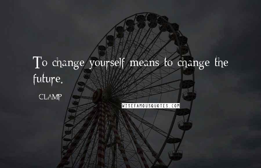 CLAMP quotes: To change yourself means to change the future.