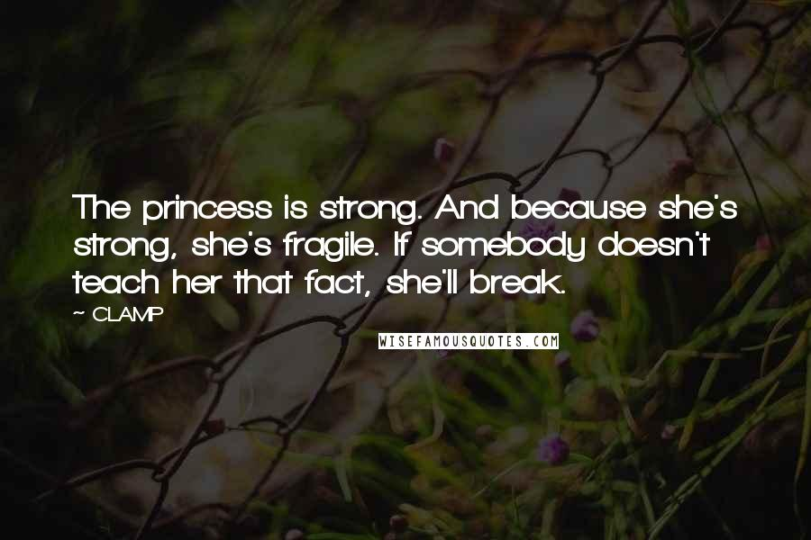 CLAMP quotes: The princess is strong. And because she's strong, she's fragile. If somebody doesn't teach her that fact, she'll break.