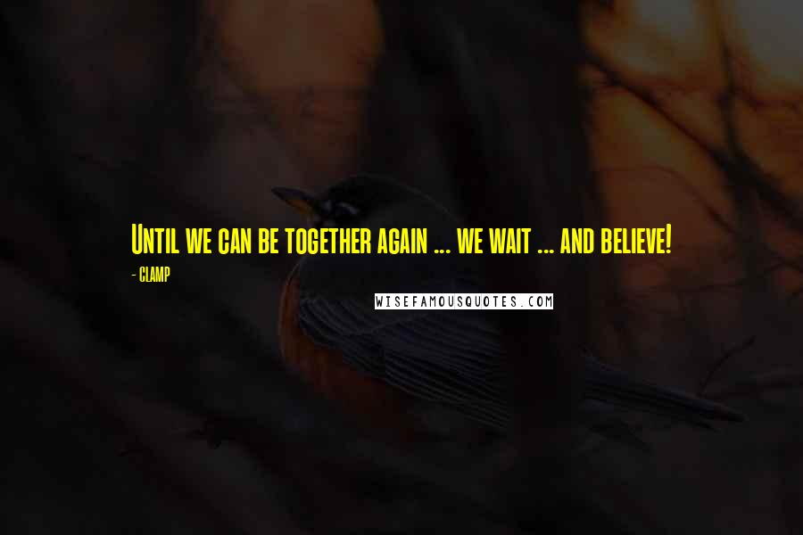 CLAMP quotes: Until we can be together again ... we wait ... and believe!