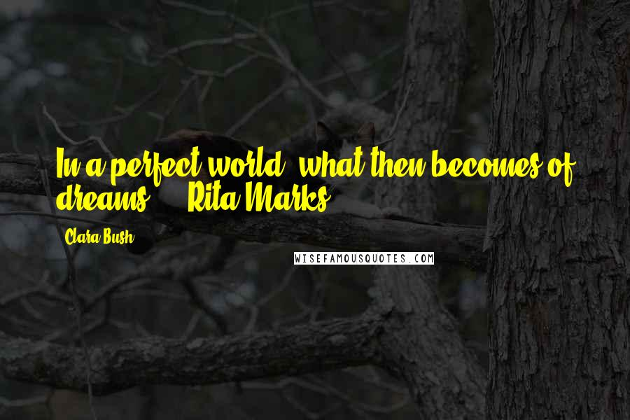 Clara Bush quotes: In a perfect world, what then becomes of dreams? - Rita Marks