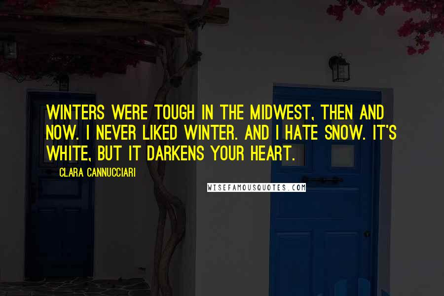 Clara Cannucciari quotes: WINTERS WERE TOUGH in the Midwest, then and now. I never liked winter. And I hate snow. It's white, but it darkens your heart.