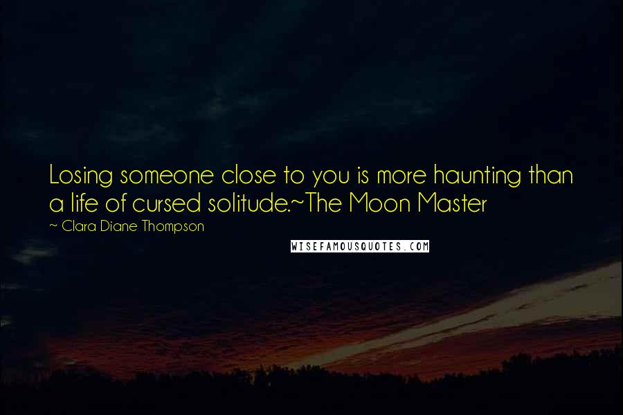Clara Diane Thompson quotes: Losing someone close to you is more haunting than a life of cursed solitude.~The Moon Master